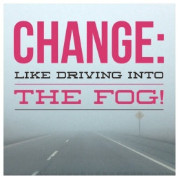 Dealing with Change, Afraid of Change, Uncertainty, Fog, Leap of Faith