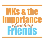 MKs & Making Friends